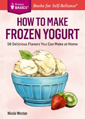 How to Make Frozen Yogurt: 56 Delicious Flavors You Can Make at Home. A Storey BASICS® Title (English Edition)