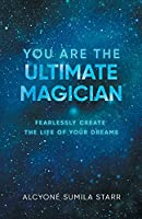You Are The Ultimate Magician: Fearlessly Create The Life of Your Dreams