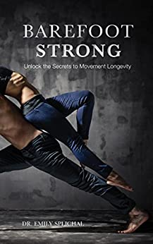 Barefoot Strong: Unlock the Secrets to Movement Longevity by [Dr Emily Splichal]
