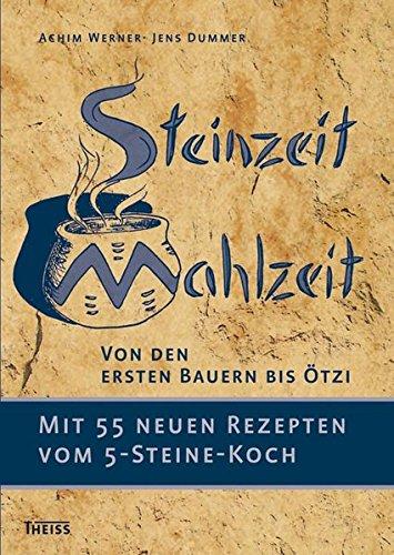 Steinzeit-Mahlzeit: Von den ersten Bauern bis Ötzi. Mit 55 neuen Rezepten vom 5-Steine-Koch