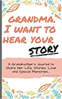 Grandma, I Want To Hear Your Story: A Grandmothers Journal To Share Her Life, Stories, Love and Special Memories