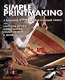 Simple Printmaking: A Beginner's Guide to Making Relief Prints with Rubber Stamps, Linoleum Blocks, Wood Blocks, Found objects