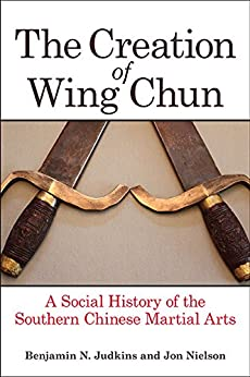 The Creation of Wing Chun: A Social History of the Southern Chinese Martial Arts by [Benjamin N. Judkins, Jon Nielson]