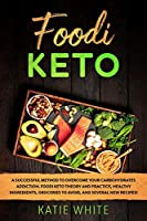 Foodi Keto: A successful method to overcome your carbohydrates addiction. Foodi keto theory and practice, healthy ingredients, groceries to avoid, and several new recipes!