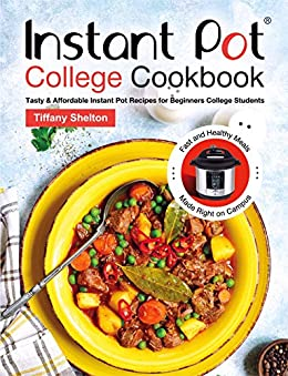 Instant Pot College Cookbook: Tasty & Affordable Instant Pot Recipes for Beginners College Students. Fast and Healthy Meals Made Right on Campus by [Tiffany Shelton]