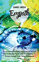 Empath: The Survival Guide For Highly Sensitive People. Discover How To Develop Psychic skills To Learn How To Protect Yourself From Taking On Negative Energy.