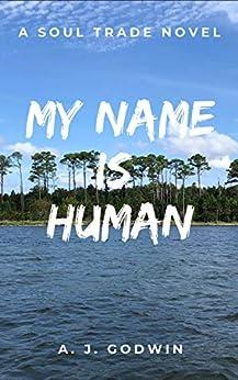 My Name is Human (A Soul Trade Novel Book 3) by [A.J. Godwin]