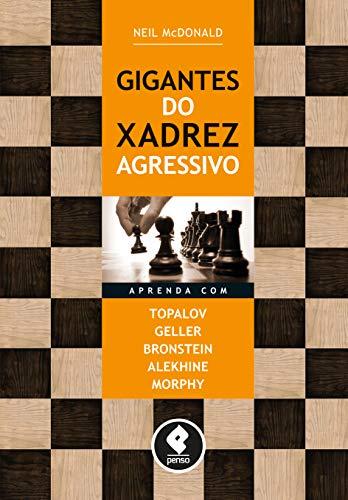 Gigantes do Xadrez Agressivo: Aprenda com Topalov, Geller, Bronstein, Alekhine & Morphy