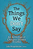 The Things We Don't Say: An Anthology of Chronic Illness Truths