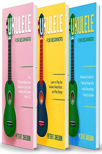 Ukulele for Beginners: 3 Books in 1-The Beginner's Guide to Learn the Realms of Ukulele+ Learn to Play the Ukulele, Read Music and Play Songs+ Advanced Guide for Playing Songs