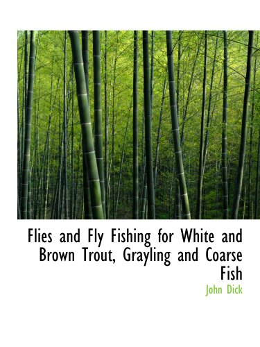 Flies and Fly Fishing for White and Brown Trout, Grayling and Coarse Fish
