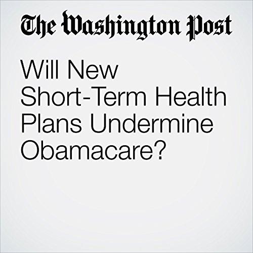 Will New Short-Term Health Plans Undermine Obamacare? copertina
