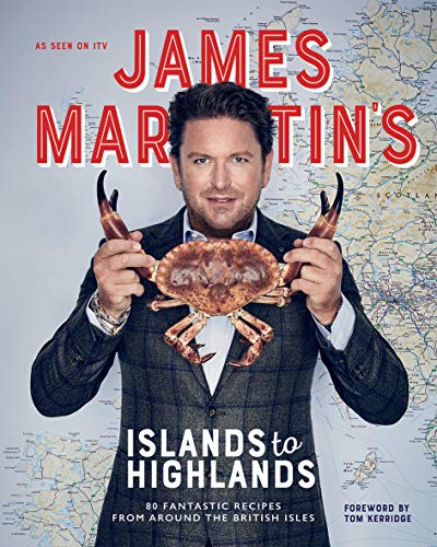 James Martin's Islands to Highlands: 80 Fantastic Recipes from Around the British Isles (with...