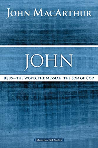 John: Jesus--The Word, the Messiah, the Son of God (MacArthur Bible Studies)