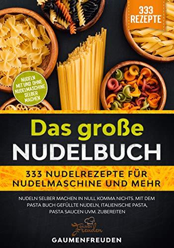 Das große Nudelbuch – 333 Nudelrezepte für Nudelmaschine und mehr: Nudeln selber machen in null Komma nichts. Mit dem Pasta Buch gefüllte Nudeln, italienische Pasta, Pasta Saucen uvm. zubereiten