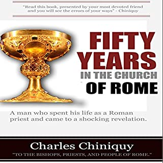 Fifty Years in the Church of Rome                   By:                                                                                                                                 Charles Chiniquy                               Narrated by:                                                                                                                                 Dan Kassis                      Length: 31 hrs and 46 mins     19 ratings     Overall 4.9