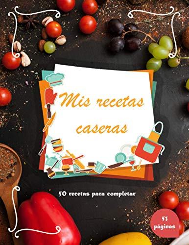 Mis recetas caseras: Libro de recetas en blanco personalizado con 50 recetas para completar | Cuaderno de cocina para escribir mis recetas favoritas caseras