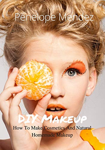 DIY Makeup: How To Make Cosmetics And Natural Homemade Makeup (Free Gift Inside) (Homemade Beauty Products) (Volume 1)