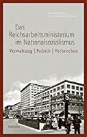 Das Reichsarbeitsministerium im Nationalsozialismus: Verwaltung - Politik - Verbrechen