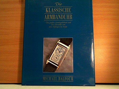 Die klassische Armbanduhr - Die großen Armbanduhren und ihre Hersteller von den Anfängen bis heute