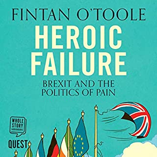 Heroic Failure: Brexit and the Politics of Pain                   By:                                                                                                                                 Fintan O'Toole                               Narrated by:                                                                                                                                 Sam Devereaux                      Length: 6 hrs     38 ratings     Overall 4.6