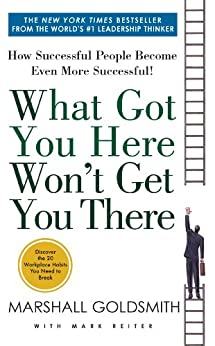 What Got You Here Won't Get You There: How Successful People Become Even More Successful by [Marshall Goldsmith, Mark Reiter]
