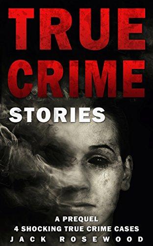 True Crime Stories: A Prequel: 4 Shocking True Crime Cases (True Crime Anthology) by [Jack Rosewood]