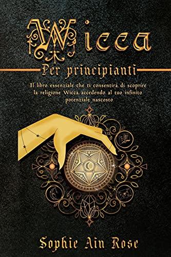 Wicca per principianti: Il libro essenziale che ti consentirà di scoprire la religione Wicca accedendo al tuo infinito potenziale nascosto