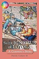 Saint Ignatius of Loyola: A Convert's Story