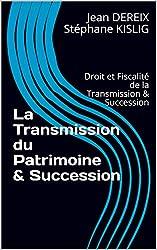 La Transmission du Patrimoine & Succession: Droit et Fiscalité de la Transmission & Succession