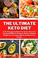 The Ultimate Keto Diet: A Life-Changing Cookbook For Seniors Women To Get Started With The Ketogenic Diet For A Healthy Weight Loss, Promote Longevity And Boost Your Energy