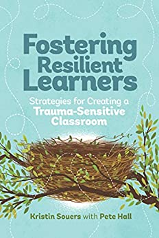 Fostering Resilient Learners: Strategies for Creating a Trauma-Sensitive Classroom by [Kristin Souers, Pete Hall]