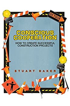 Conscious Cooperation: How to Create Successful Construction Projects by [Stuart Baker]