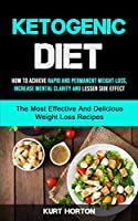 Ketogenic Diet: How To Achieve Rapid And Permanent Weight Loss, Increase Mental Clarity And Lessen Side Effect (The Most Effective And Delicious Weight Loss Recipes)