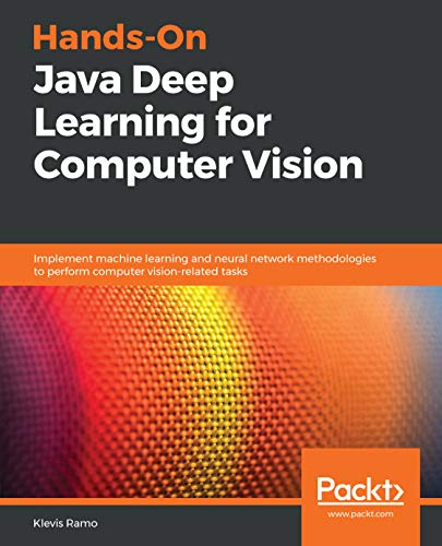 Hands-On Java Deep Learning for Computer Vision: Implement machine learning and neural network methodologies to perform computer vision-related tasks (English Edition)