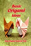 Basic Origami Ideas: Easy Origami Guide for Kids: Origami Guide Book