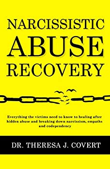 Narcissistic Abuse Recovery: Everything the victims need to know to healing after hidden abuse and breaking down narcissism, empaths and codependency by [Dr.Theresa J. Covert]