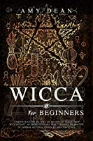 Wicca for Beginners: Complete guide to Wiccan beliefs of magic and witchcraft, as from solitary practitioner to master of herbal rituals, candles and crystals (Mastery in Religion)