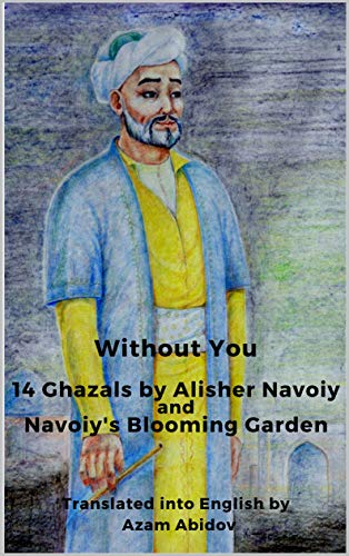 Without You: 14 Ghazals by Alisher Navoiy andd Navoiy's Blooming Garden (English Edition)