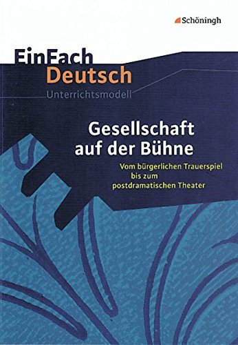 EinFach Deutsch Unterrichtsmodelle: Gesellschaft auf der Bühne: Vom bürgerlichen Trauerspiel bis zum postdramatischen Theater. Gymnasiale Oberstufe