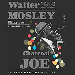 Charcoal Joe     An Easy Rawlins Mystery              By:                                                                                                                                 Walter Mosley                               Narrated by:                                                                                                                                 Michael Boatman                      Length: 9 hrs and 58 mins     601 ratings     Overall 4.6