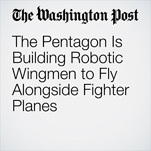 The Pentagon Is Building Robotic Wingmen to Fly Alongside Fighter Planes copertina