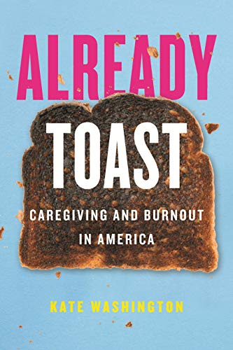 Compare Textbook Prices for Already Toast: Caregiving and Burnout in America 1 Edition ISBN 9780807011508 by Washington, Kate