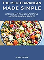 The Mediterranean Made Simple: Easy, Healthy, and Flavorful Mediterranean Recipes