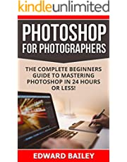 Photoshop for Photographers (Box Set 2 in 1): The Complete Beginners Guide To Mastering Photoshop In 24 Hours Or Less! (Photoshop Course, Adobe Photoshop, Digital Photography, Graphic Design)
