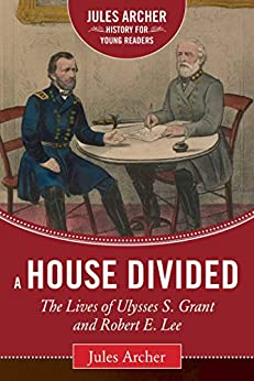 A House Divided: The Lives of Ulysses S. Grant and Robert E. Lee (Jules Archer History for Young Readers) by [Jules Archer, Allen C. Guelzo]
