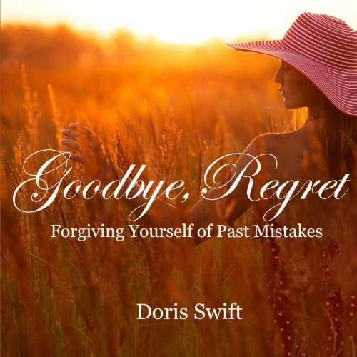 Goodbye, Regret: Forgiving Yourself of Past Mistakes