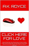 Click Here for Love: Online Dating Sites' Data Reveals How to Create a Dating Profile, Pictures & Messages That Will Stop You from Getting Passed Over ... You Meet New People, Get Dates & Find Love