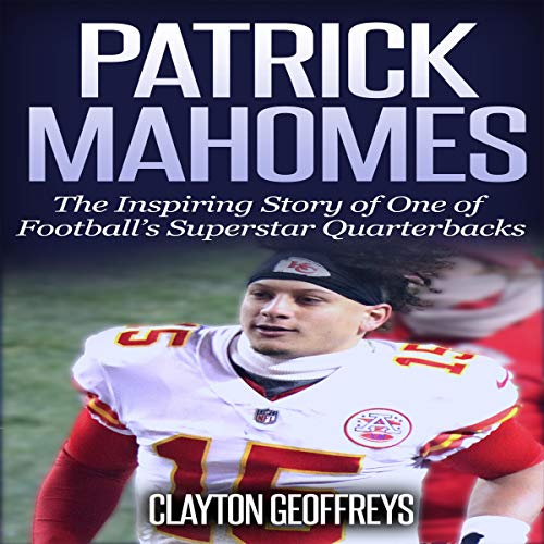 Patrick Mahomes: The Inspiring Story of One of Football's Superstar Quarterbacks Audiobook By Clayton Geoffreys cover art