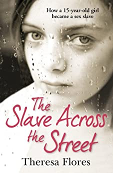 The Slave Across the Street: The harrowing true story of how a 15-year-old girl became a sex slave by [Theresa Flores]